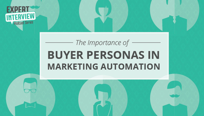 Expert Interview: The Importance of Buyer Personas in Marketing Automation