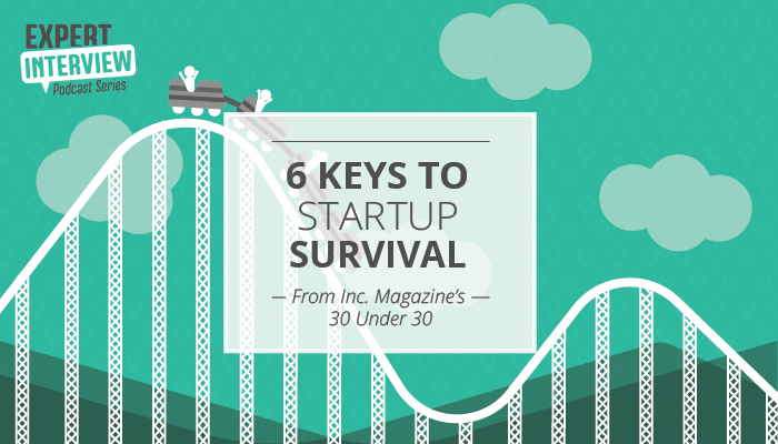 Six Keys to Startup Survival from Inc. Magazine's 30 Under 30 Entrepreneurs