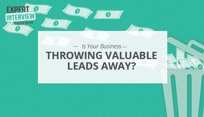 Expert Interview: Is Your Business Throwing Valuable Leads Away?