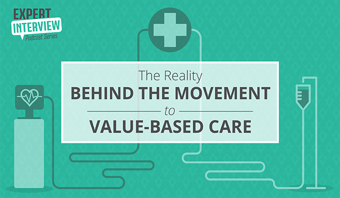 Expert Interview: The Reality Behind the Movement to Value-Based Care