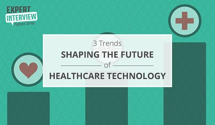 Expert Interview: 3 Trends Shaping the Future of Healthcare Technology