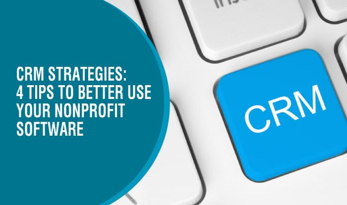 CRM Strategies: 4 Tips to Better Use Your Nonprofit Software