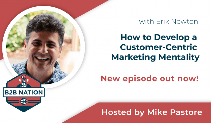 Erik Newton discusses how to develop a customer-centric marketing mentality on B2B Nation